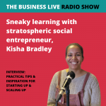Sneaky learning opportunities with stratospheric social entrepreneur, Kisha Bradley